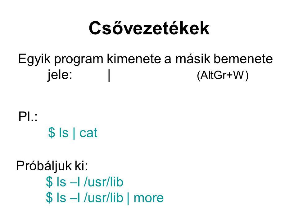 Csővezetékek Egyik program kimenete a másik bemenete jele:| (AltGr+W) Pl.: $ ls | cat Próbáljuk ki: $ ls –l /usr/lib $ ls –l /usr/lib | more