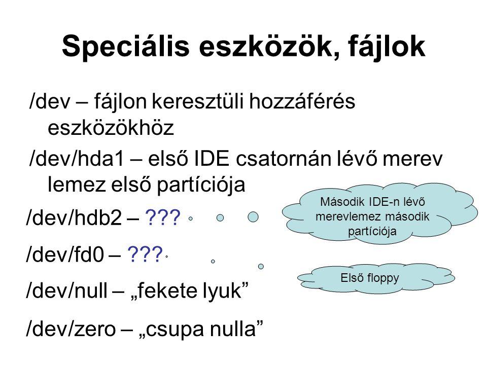 Speciális eszközök, fájlok /dev – fájlon keresztüli hozzáférés eszközökhöz /dev/hda1 – első IDE csatornán lévő merev lemez első partíciója /dev/hdb2 – ??.