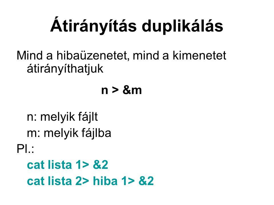Átirányítás duplikálás Mind a hibaüzenetet, mind a kimenetet átirányíthatjuk n: melyik fájlt m: melyik fájlba Pl.: cat lista 1> &2 cat lista 2> hiba 1> &2 n > &m