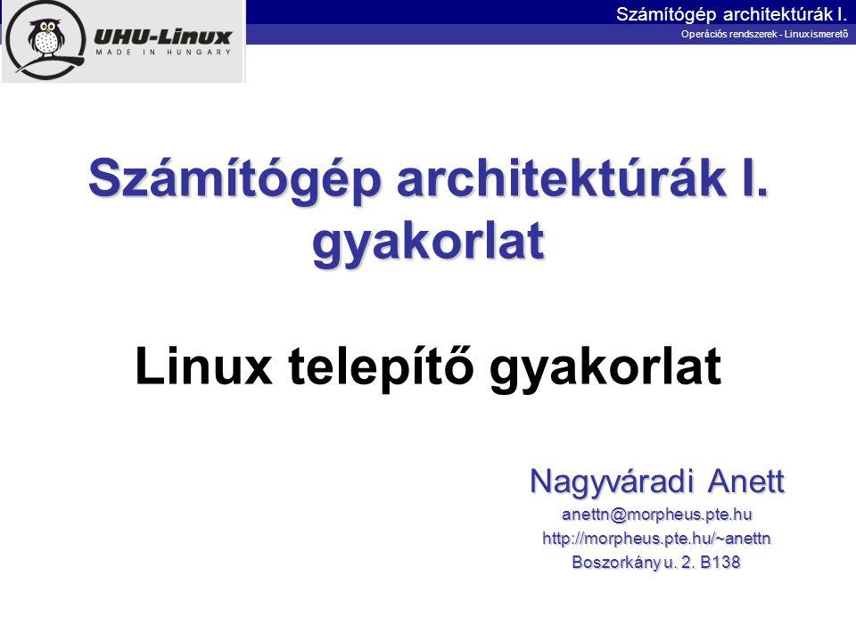 Számítógép architektúrák I. gyakorlat Számítógép architektúrák I. gyakorlat Linux telepítő gyakorlat Nagyváradi Anett anettn@morpheus.pte.huhttp://mor