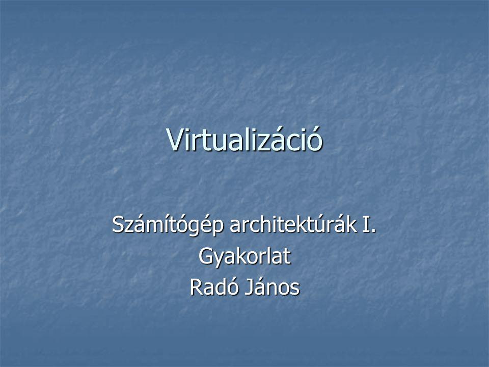 Virtualizáció Számítógép architektúrák I. Gyakorlat Radó János