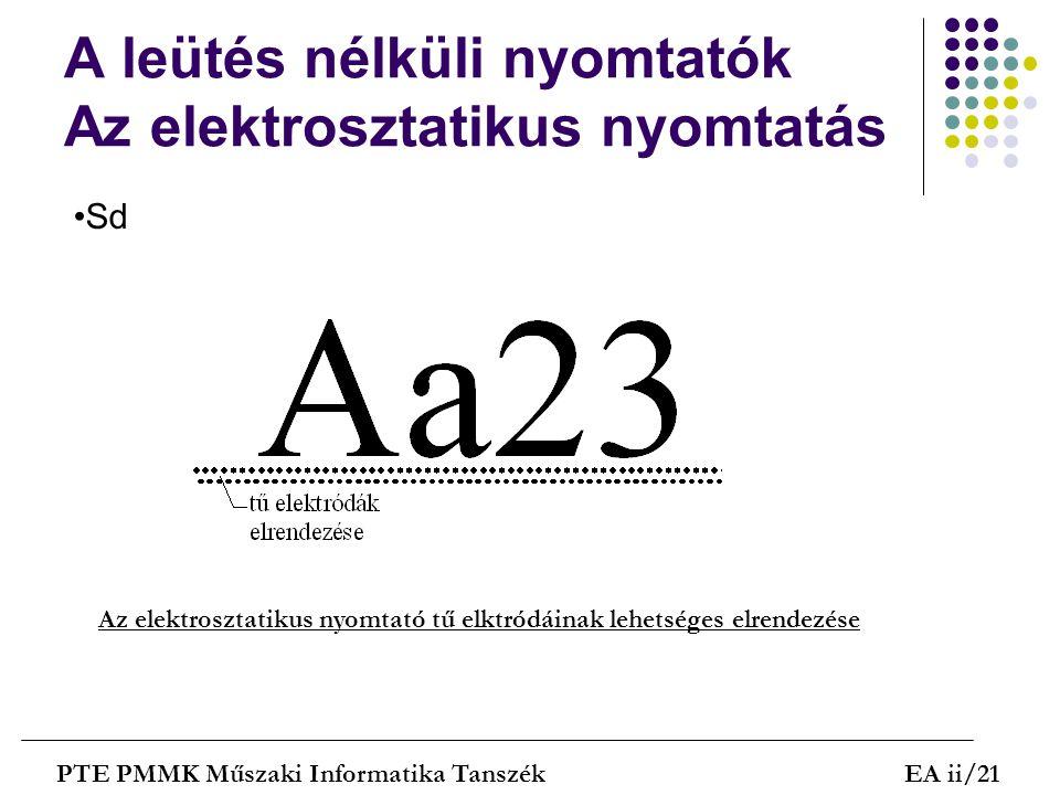 A leütés nélküli nyomtatók Az elektrosztatikus nyomtatás PTE PMMK Műszaki Informatika TanszékEA ii/21 Sd Az elektrosztatikus nyomtató tű elktródáinak