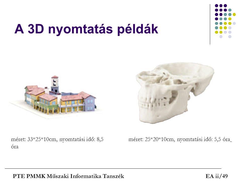 A 3D nyomtatás példák PTE PMMK Műszaki Informatika TanszékEA ii/49 méret: 33*25*10cm, nyomtatási idő: 8,5 óra méret: 25*20*10cm, nyomtatási idő: 5,5 ó
