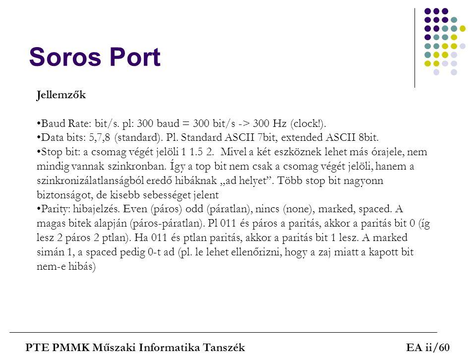 Soros Port PTE PMMK Műszaki Informatika TanszékEA ii/60 Jellemzők Baud Rate: bit/s. pl: 300 baud = 300 bit/s -> 300 Hz (clock!). Data bits: 5,7,8 (sta