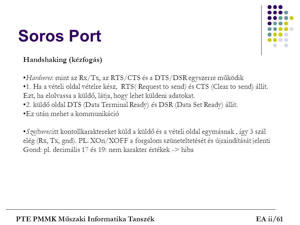 Soros Port PTE PMMK Műszaki Informatika TanszékEA ii/61 Handshaking (kézfogás) Hardveres: mint az Rx/Tx, az RTS/CTS és a DTS/DSR egyszerre működik 1.