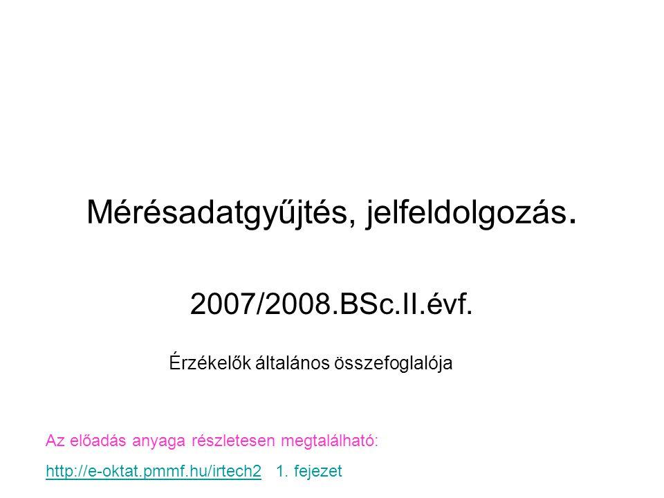 Mérésadatgyűjtés, jelfeldolgozás. 2007/2008.BSc.II.évf. Érzékelők általános összefoglalója Az előadás anyaga részletesen megtalálható: http://e-oktat.