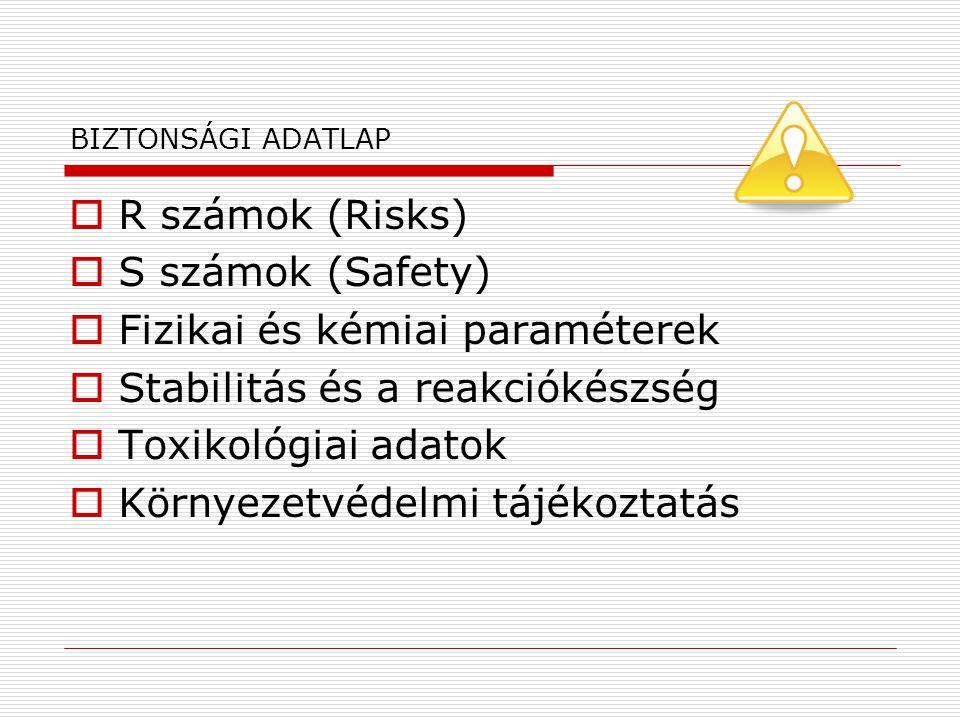 BIZTONSÁGI ADATLAP  R számok (Risks)  S számok (Safety)  Fizikai és kémiai paraméterek  Stabilitás és a reakciókészség  Toxikológiai adatok  Kör
