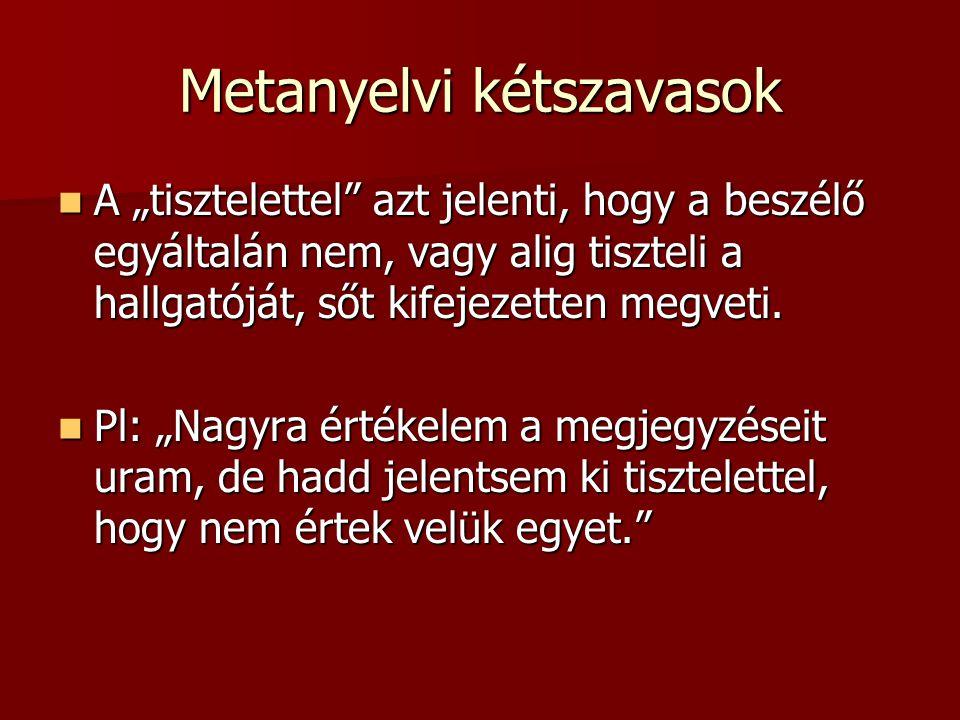 """Metanyelvi kétszavasok A """"tisztelettel azt jelenti, hogy a beszélő egyáltalán nem, vagy alig tiszteli a hallgatóját, sőt kifejezetten megveti."""