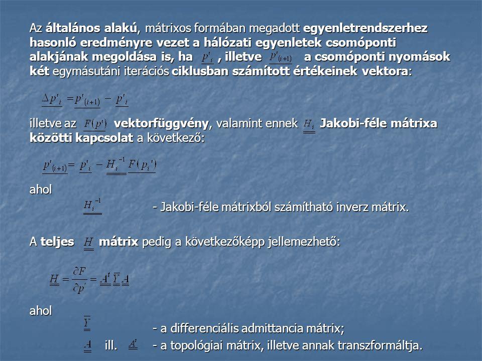 Az általános alakú, mátrixos formában megadott egyenletrendszerhez hasonló eredményre vezet a hálózati egyenletek csomóponti alakjának megoldása is, ha, illetve a csomóponti nyomások két egymásutáni iterációs ciklusban számított értékeinek vektora: illetve az vektorfüggvény, valamint ennek Jakobi-féle mátrixa közötti kapcsolat a következő: ahol - Jakobi-féle mátrixból számítható inverz mátrix.
