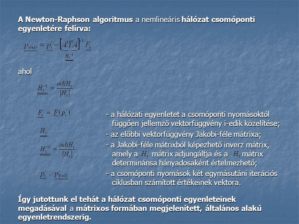 A Newton-Raphson algoritmus a nemlineáris hálózat csomóponti egyenletére felírva: ahol - a hálózati egyenletet a csomóponti nyomásoktól függően jellemző vektorfüggvény i-edik közelítése; - az előbbi vektorfüggvény Jakobi-féle mátrixa; - a Jakobi-féle mátrixból képezhető inverz mátrix, amely a mátrix adjungáltja és a mátrix determinánsa hányadosaként értelmezhető; - a csomóponti nyomások két egymásutáni iterációs ciklusban számított értékeinek vektora.