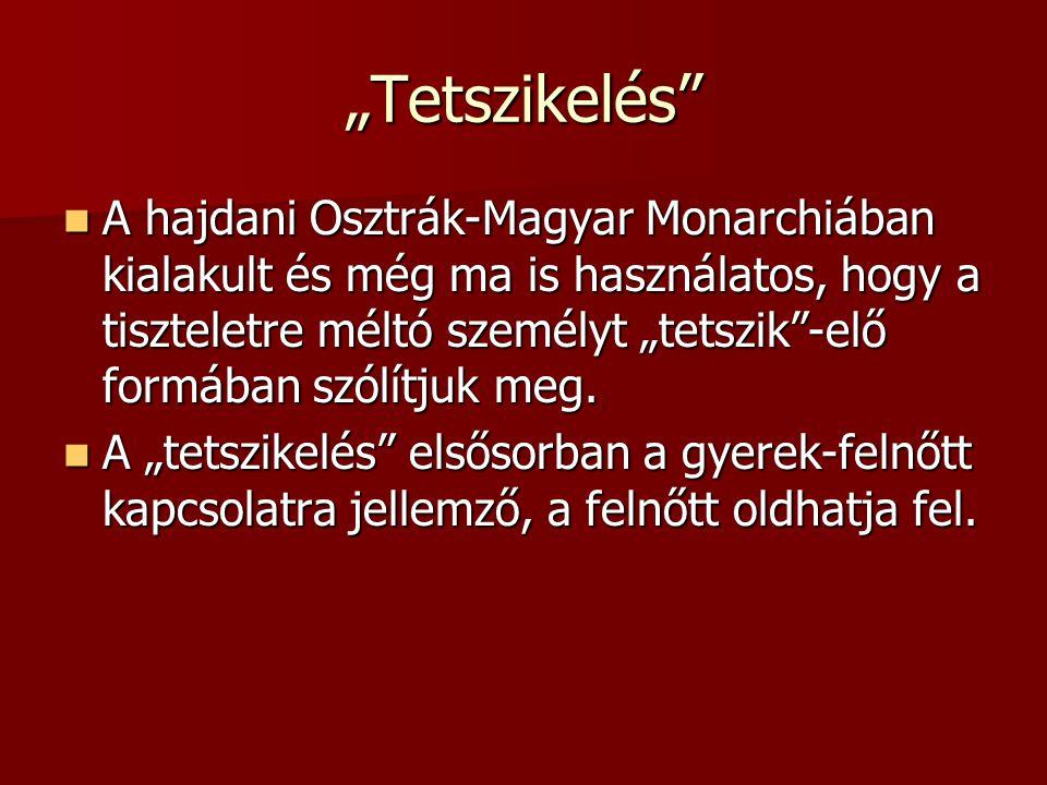 """""""Tetszikelés A hajdani Osztrák-Magyar Monarchiában kialakult és még ma is használatos, hogy a tiszteletre méltó személyt """"tetszik -elő formában szólítjuk meg."""