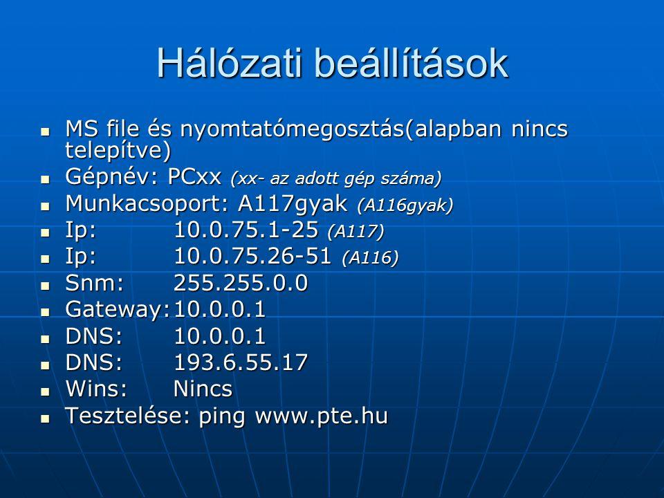 Hálózati beállítások MS file és nyomtatómegosztás(alapban nincs telepítve) MS file és nyomtatómegosztás(alapban nincs telepítve) Gépnév: PCxx (xx- az adott gép száma) Gépnév: PCxx (xx- az adott gép száma) Munkacsoport: A117gyak (A116gyak) Munkacsoport: A117gyak (A116gyak) Ip: 10.0.75.1-25 (A117) Ip: 10.0.75.1-25 (A117) Ip: 10.0.75.26-51 (A116) Ip: 10.0.75.26-51 (A116) Snm:255.255.0.0 Snm:255.255.0.0 Gateway:10.0.0.1 Gateway:10.0.0.1 DNS:10.0.0.1 DNS:10.0.0.1 DNS:193.6.55.17 DNS:193.6.55.17 Wins:Nincs Wins:Nincs Tesztelése: ping www.pte.hu Tesztelése: ping www.pte.hu