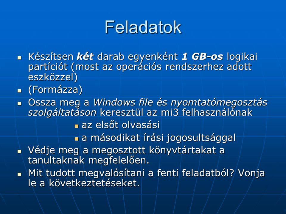 Feladatok Készítsen két darab egyenként 1 GB-os logikai partíciót (most az operációs rendszerhez adott eszközzel) Készítsen két darab egyenként 1 GB-os logikai partíciót (most az operációs rendszerhez adott eszközzel) (Formázza) (Formázza) Ossza meg a Windows file és nyomtatómegosztás szolgáltatáson keresztül az mi3 felhasználónak Ossza meg a Windows file és nyomtatómegosztás szolgáltatáson keresztül az mi3 felhasználónak az elsőt olvasási az elsőt olvasási a másodikat írási jogosultsággal a másodikat írási jogosultsággal Védje meg a megosztott könyvtártakat a tanultaknak megfelelően.