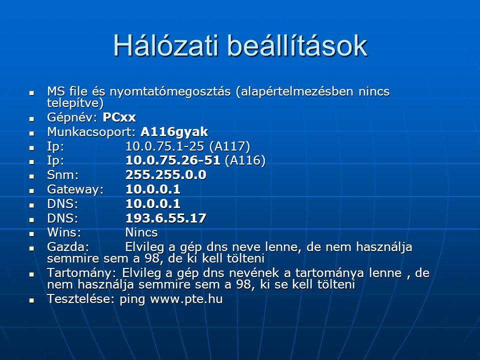 Hálózati beállítások MS file és nyomtatómegosztás (alapértelmezésben nincs telepítve) MS file és nyomtatómegosztás (alapértelmezésben nincs telepítve) Gépnév: PCxx Gépnév: PCxx Munkacsoport: A116gyak Munkacsoport: A116gyak Ip: 10.0.75.1-25 (A117) Ip: 10.0.75.1-25 (A117) Ip: 10.0.75.26-51 (A116) Ip: 10.0.75.26-51 (A116) Snm:255.255.0.0 Snm:255.255.0.0 Gateway:10.0.0.1 Gateway:10.0.0.1 DNS:10.0.0.1 DNS:10.0.0.1 DNS:193.6.55.17 DNS:193.6.55.17 Wins:Nincs Wins:Nincs Gazda:Elvileg a gép dns neve lenne, de nem használja semmire sem a 98, de ki kell tölteni Gazda:Elvileg a gép dns neve lenne, de nem használja semmire sem a 98, de ki kell tölteni Tartomány: Elvileg a gép dns nevének a tartománya lenne, de nem használja semmire sem a 98, ki se kell tölteni Tartomány: Elvileg a gép dns nevének a tartománya lenne, de nem használja semmire sem a 98, ki se kell tölteni Tesztelése: ping www.pte.hu Tesztelése: ping www.pte.hu