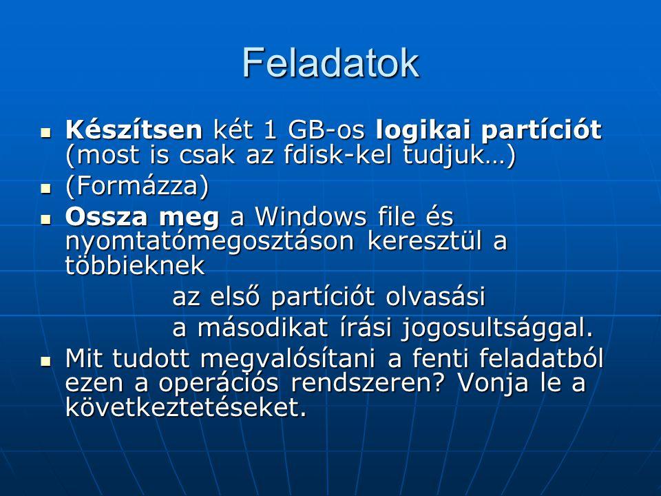 Feladatok Készítsen két 1 GB-os logikai partíciót (most is csak az fdisk-kel tudjuk…) Készítsen két 1 GB-os logikai partíciót (most is csak az fdisk-kel tudjuk…) (Formázza) (Formázza) Ossza meg a Windows file és nyomtatómegosztáson keresztül a többieknek Ossza meg a Windows file és nyomtatómegosztáson keresztül a többieknek az első partíciót olvasási a másodikat írási jogosultsággal.