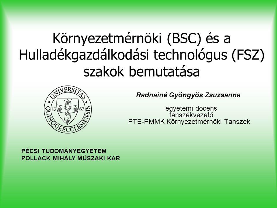 Környezetmérnöki (BSC) és a Hulladékgazdálkodási technológus (FSZ) szakok bemutatása Radnainé Gyöngyös Zsuzsanna egyetemi docens tanszékvezető PTE-PMM