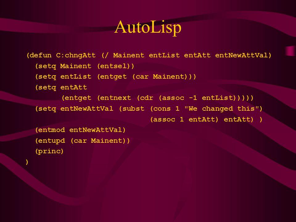 AutoLisp (defun C:chngAtt (/ Mainent entList entAtt entNewAttVal) (setq Mainent (entsel)) (setq entList (entget (car Mainent))) (setq entAtt (entget (entnext (cdr (assoc -1 entList))))) (setq entNewAttVal (subst (cons 1 We changed this ) (assoc 1 entAtt) entAtt) ) (entmod entNewAttVal) (entupd (car Mainent)) (princ) )