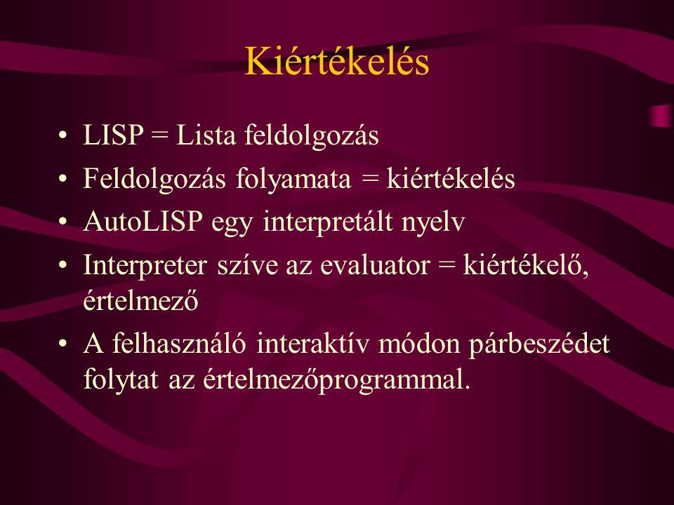 Kiértékelés LISP = Lista feldolgozás Feldolgozás folyamata = kiértékelés AutoLISP egy interpretált nyelv Interpreter szíve az evaluator = kiértékelő, értelmező A felhasználó interaktív módon párbeszédet folytat az értelmezőprogrammal.