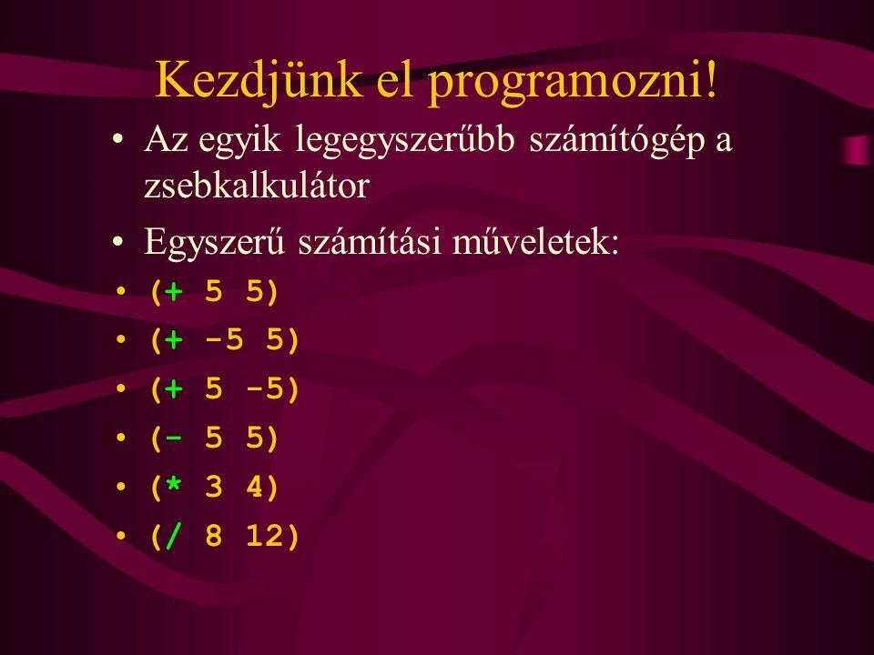 Kezdjünk el programozni! Az egyik legegyszerűbb számítógép a zsebkalkulátor Egyszerű számítási műveletek: (+ 5 5) (+ -5 5) (+ 5 -5) (- 5 5) (* 3 4) (/