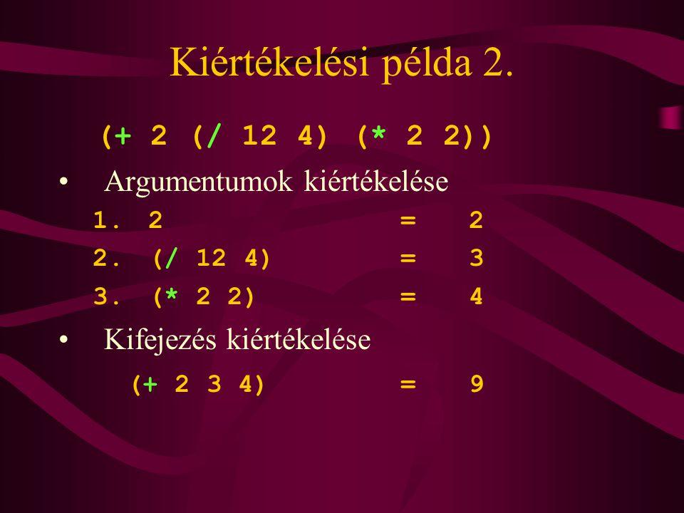 Kiértékelési példa 2. (+ 2 (/ 12 4) (* 2 2)) Argumentumok kiértékelése 1. 2=2 2. (/ 12 4)=3 3. (* 2 2)=4 Kifejezés kiértékelése (+ 2 3 4)=9