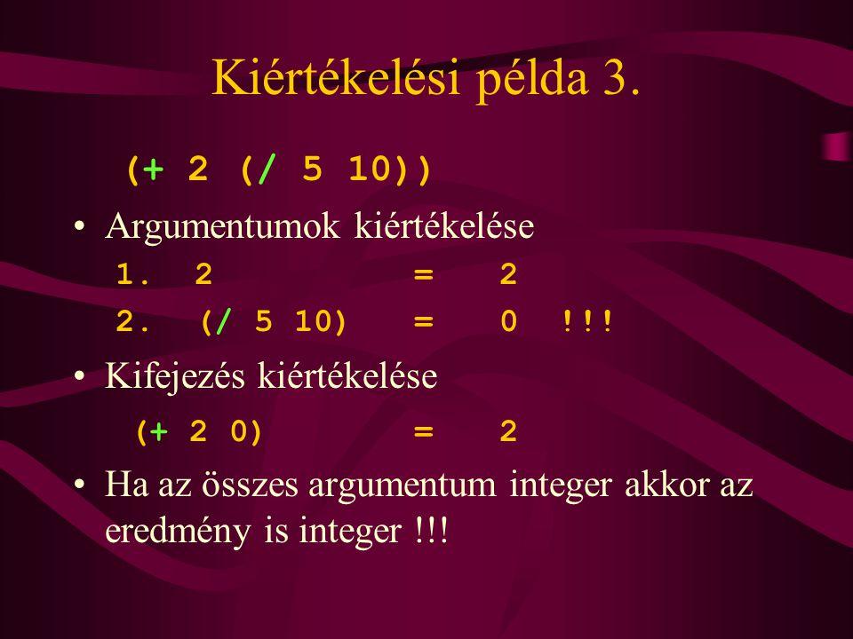 Kiértékelési példa 3. (+ 2 (/ 5 10)) Argumentumok kiértékelése 1. 2=2 2. (/ 5 10)=0 !!! Kifejezés kiértékelése (+ 2 0)=2 Ha az összes argumentum integ