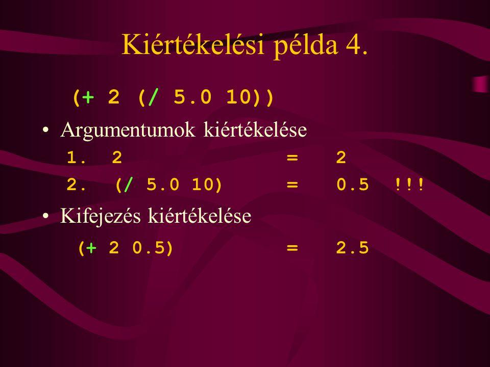 Kiértékelési példa 4. (+ 2 (/ 5.0 10)) Argumentumok kiértékelése 1. 2=2 2. (/ 5.0 10)=0.5 !!! Kifejezés kiértékelése (+ 2 0.5)=2.5