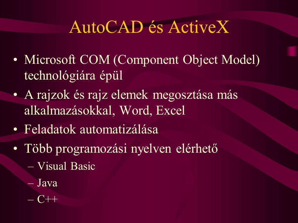 AutoCAD és ActiveX Microsoft COM (Component Object Model) technológiára épül A rajzok és rajz elemek megosztása más alkalmazásokkal, Word, Excel Feladatok automatizálása Több programozási nyelven elérhető –Visual Basic –Java –C++
