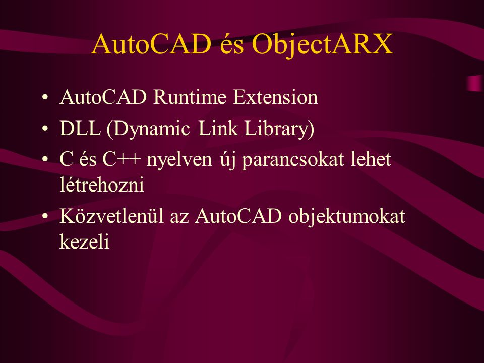 AutoCAD és ObjectARX AutoCAD Runtime Extension DLL (Dynamic Link Library) C és C++ nyelven új parancsokat lehet létrehozni Közvetlenül az AutoCAD objektumokat kezeli