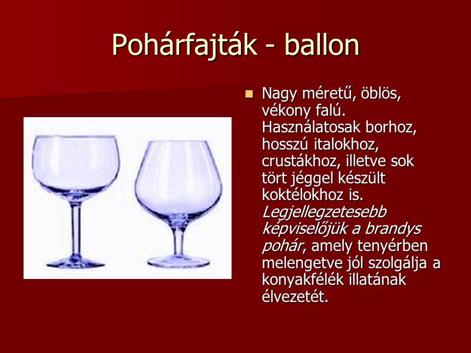 Pohárfajták - ballon Nagy méretű, öblös, vékony falú. Használatosak borhoz, hosszú italokhoz, crustákhoz, illetve sok tört jéggel készült koktélokhoz