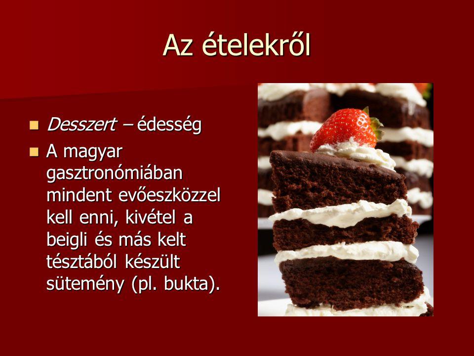 Az ételekről Desszert – édesség Desszert – édesség A magyar gasztronómiában mindent evőeszközzel kell enni, kivétel a beigli és más kelt tésztából kés