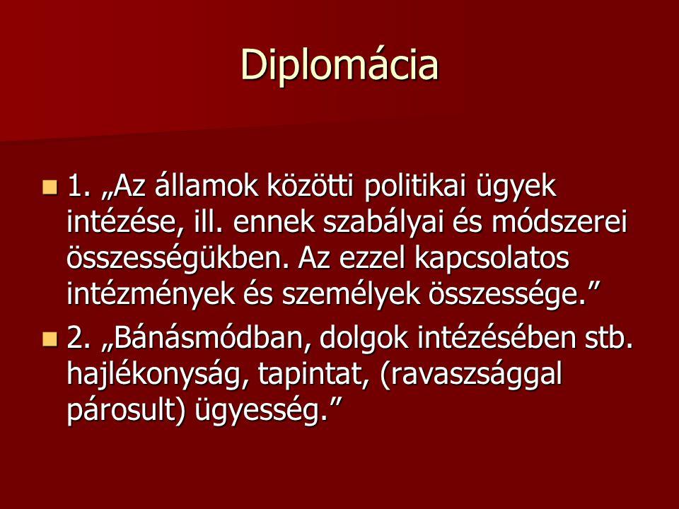"""Diplomácia 1. """"Az államok közötti politikai ügyek intézése, ill. ennek szabályai és módszerei összességükben. Az ezzel kapcsolatos intézmények és szem"""