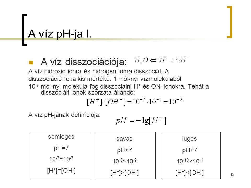 13 A víz pH-ja I. A víz disszociációja: A víz hidroxid-ionra és hidrogén ionra disszociál. A disszociáció foka kis mértékű. 1 mól-nyi vízmolekulából 1