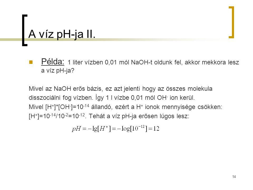 14 A víz pH-ja II. Példa: 1 liter vízben 0,01 mól NaOH-t oldunk fel, akkor mekkora lesz a víz pH-ja? Mivel az NaOH erős bázis, ez azt jelenti hogy az