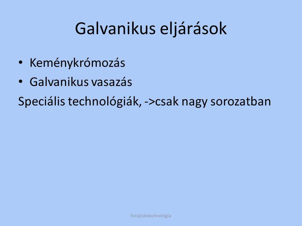 Galvanikus eljárások Keménykrómozás Galvanikus vasazás Speciális technológiák, ->csak nagy sorozatban Felújítástechnológia