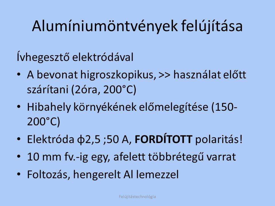 Alumíniumöntvények felújítása AWI (argon védőgázas wolfram) hegesztés Előmelegítés Elektróda φ 4 (~220A, fv.15) Ívhossz 10 mm, balra hegeszt Ellenőrizni az átolvadást, javítás azonnal, még melegen Felújítástechnológia