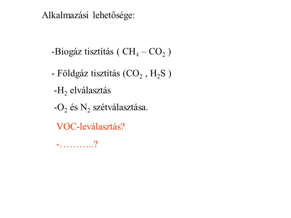 VOC-leválasztás? -………..? Alkalmazási lehetősége: -Biogáz tisztítás ( CH 4 – CO 2 ) - Földgáz tisztítás (CO 2, H 2 S ) -H 2 elválasztás -O 2 és N 2 szé