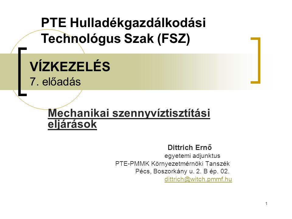 1 VÍZKEZELÉS 7. előadás Mechanikai szennyvíztisztítási eljárások Dittrich Ernő egyetemi adjunktus PTE-PMMK Környezetmérnöki Tanszék Pécs, Boszorkány u