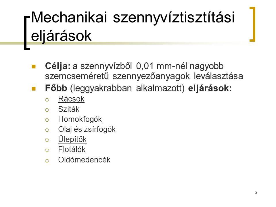 2 Mechanikai szennyvíztisztítási eljárások Célja: a szennyvízből 0,01 mm-nél nagyobb szemcseméretű szennyezőanyagok leválasztása Főbb (leggyakrabban a