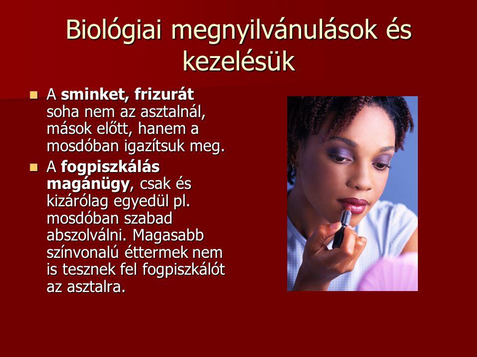 Biológiai megnyilvánulások és kezelésük A sminket, frizurát soha nem az asztalnál, mások előtt, hanem a mosdóban igazítsuk meg.