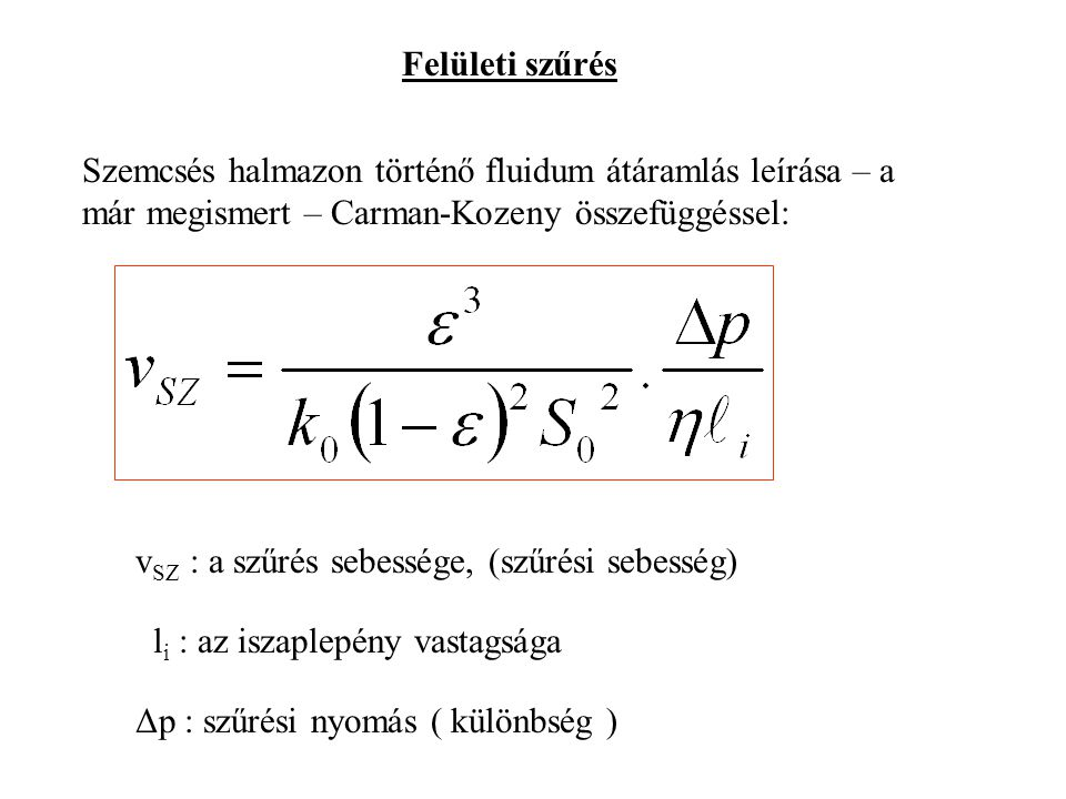 Felületi szűrés Szemcsés halmazon történő fluidum átáramlás leírása – a már megismert – Carman-Kozeny összefüggéssel: v SZ : a szűrés sebessége, (szűrési sebesség) l i : az iszaplepény vastagsága Δp : szűrési nyomás ( különbség )
