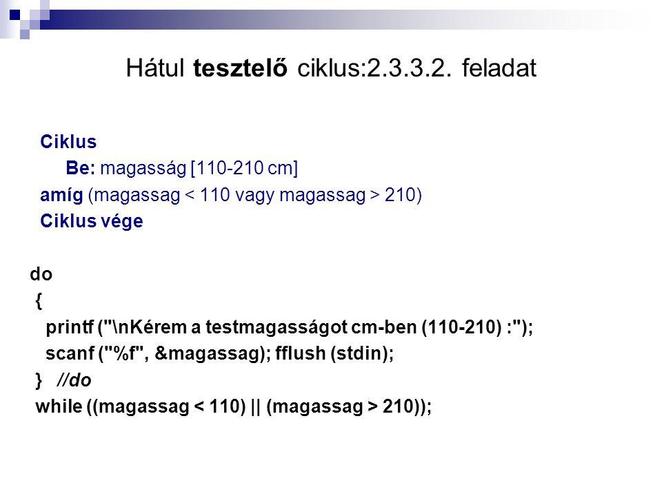 Hátul tesztelő ciklus:2.3.3.2. feladat Ciklus Be: magasság [110-210 cm] amíg (magassag 210) Ciklus vége do { printf (