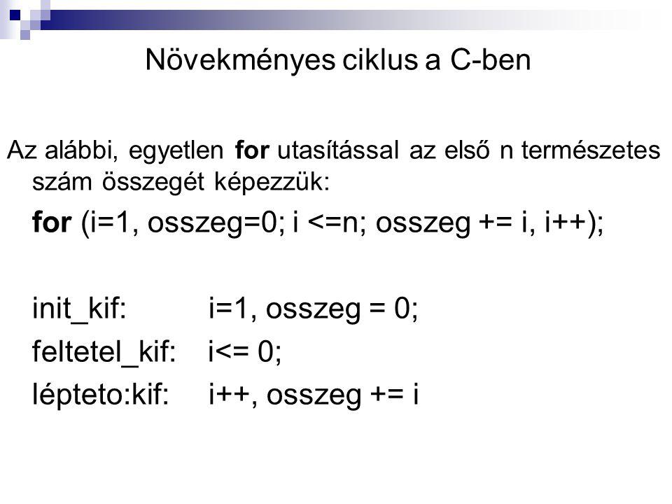 Növekményes ciklus a C-ben Az alábbi, egyetlen for utasítással az első n természetes szám összegét képezzük: for (i=1, osszeg=0; i <=n; osszeg += i, i