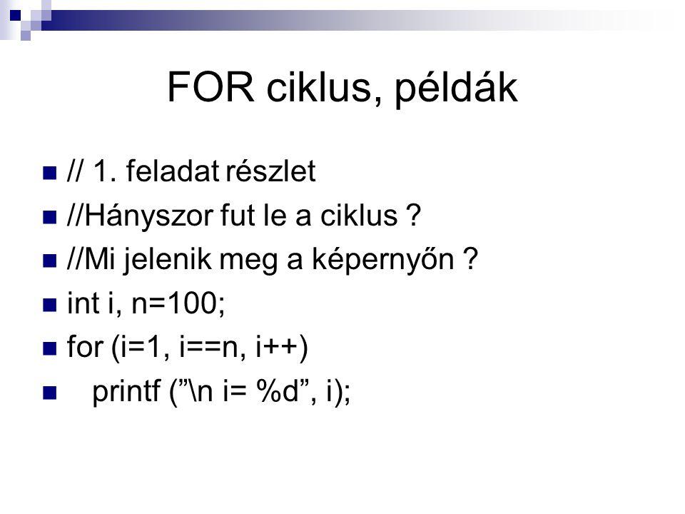 """FOR ciklus, példák // 1. feladat részlet //Hányszor fut le a ciklus ? //Mi jelenik meg a képernyőn ? int i, n=100; for (i=1, i==n, i++) printf (""""\n i="""