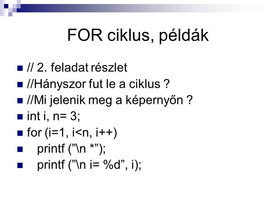 """FOR ciklus, példák // 2. feladat részlet //Hányszor fut le a ciklus ? //Mi jelenik meg a képernyőn ? int i, n= 3; for (i=1, i<n, i++) printf (""""\n *"""");"""