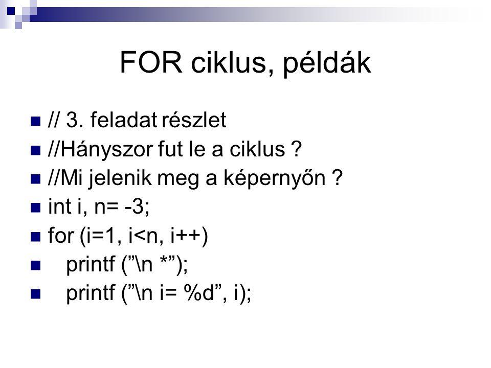 """FOR ciklus, példák // 3. feladat részlet //Hányszor fut le a ciklus ? //Mi jelenik meg a képernyőn ? int i, n= -3; for (i=1, i<n, i++) printf (""""\n *"""")"""