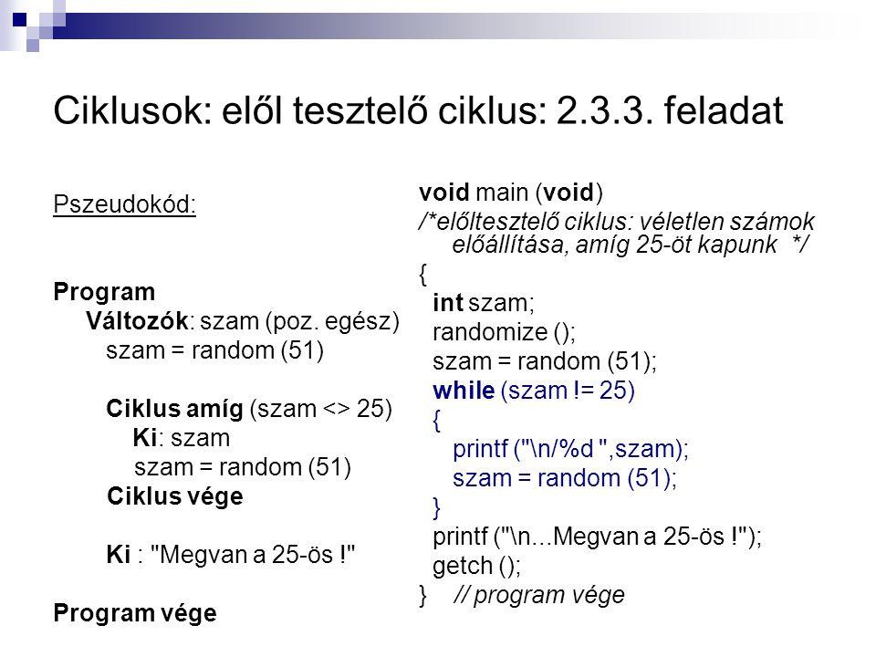 Ciklusok: elől tesztelő ciklus: 2.3.3. feladat Pszeudokód: Program Változók: szam (poz. egész) szam = random (51) Ciklus amíg (szam <> 25) Ki: szam sz