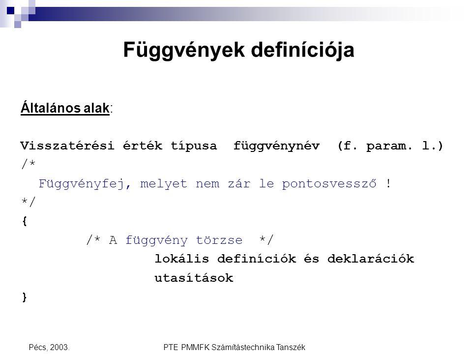 PTE PMMFK Számítástechnika TanszékPécs, 2003. Függvények definíciója Általános alak: Visszatérési érték típusa függvénynév (f. param. l.) /* Függvényf