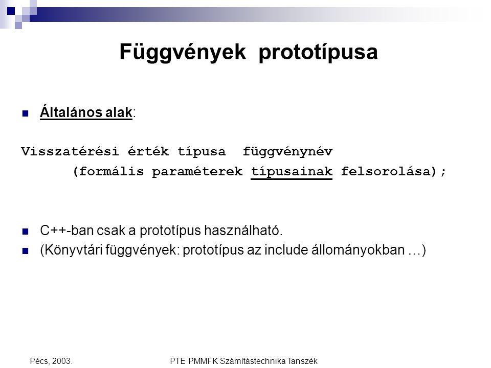 PTE PMMFK Számítástechnika TanszékPécs, 2003. Függvények prototípusa Általános alak: Visszatérési érték típusa függvénynév (formális paraméterek típus