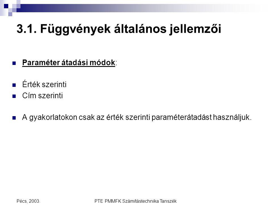 PTE PMMFK Számítástechnika TanszékPécs, 2003. 3.1. Függvények általános jellemzői Paraméter átadási módok: Érték szerinti Cím szerinti A gyakorlatokon