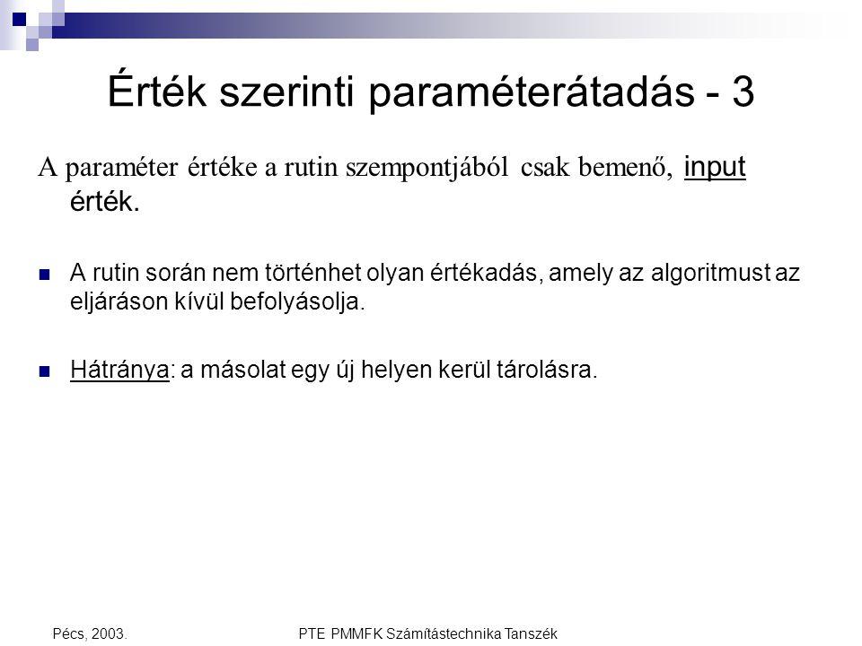 PTE PMMFK Számítástechnika TanszékPécs, 2003. Érték szerinti paraméterátadás - 3 A paraméter értéke a rutin szempontjából csak bemenő, input érték. A
